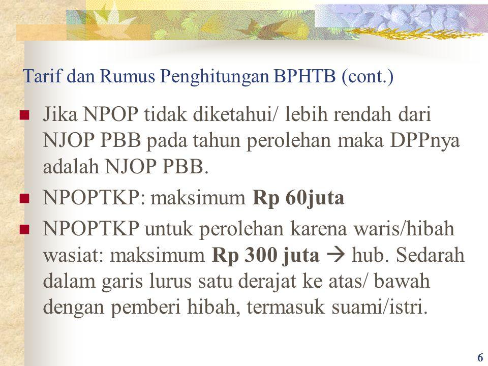 Tarif dan Rumus Penghitungan BPHTB (cont.) Jika NPOP tidak diketahui/ lebih rendah dari NJOP PBB pada tahun perolehan maka DPPnya adalah NJOP PBB. NPO