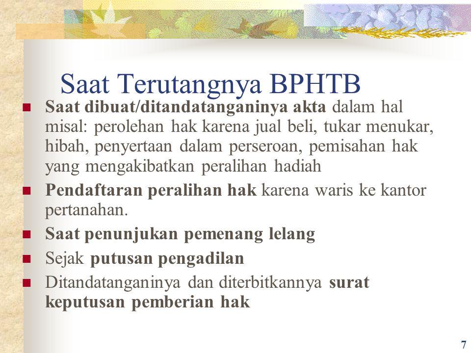 Saat Terutangnya BPHTB Saat dibuat/ditandatanganinya akta dalam hal misal: perolehan hak karena jual beli, tukar menukar, hibah, penyertaan dalam pers