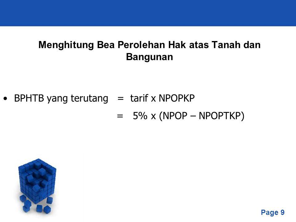 Page 9 Menghitung Bea Perolehan Hak atas Tanah dan Bangunan BPHTB yang terutang = tarif x NPOPKP = 5% x (NPOP – NPOPTKP)