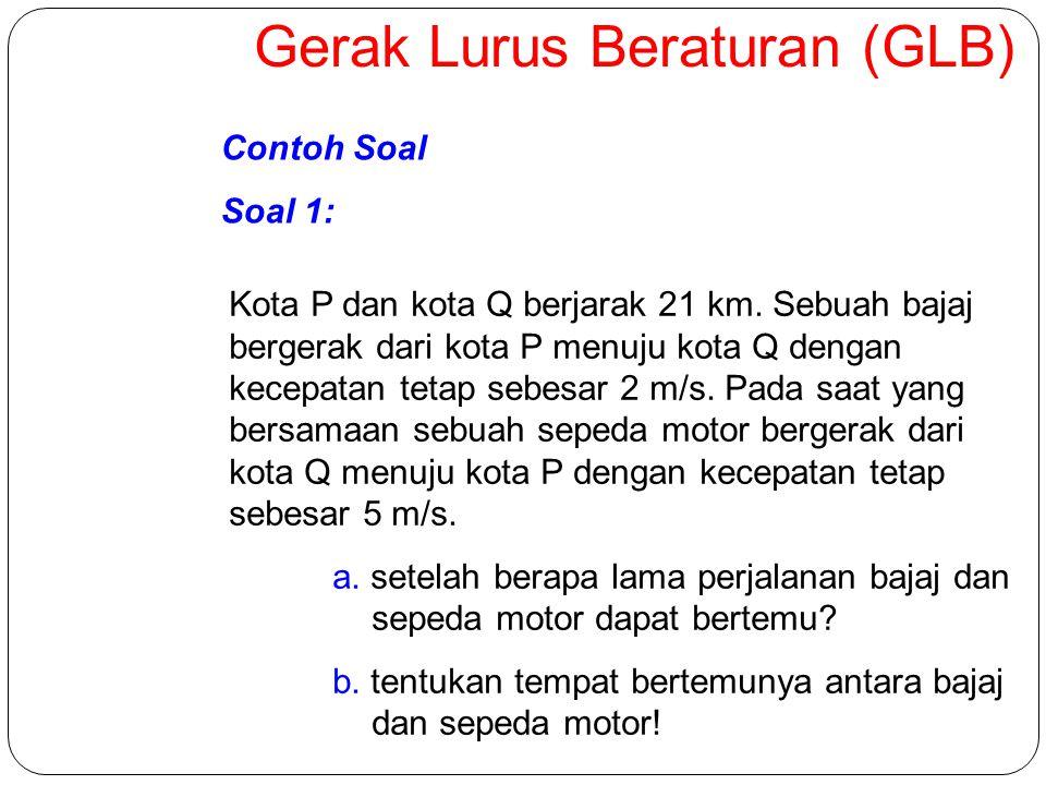 Gerak Lurus Beraturan (GLB) Contoh Soal Soal 1: Kota P dan kota Q berjarak 21 km.