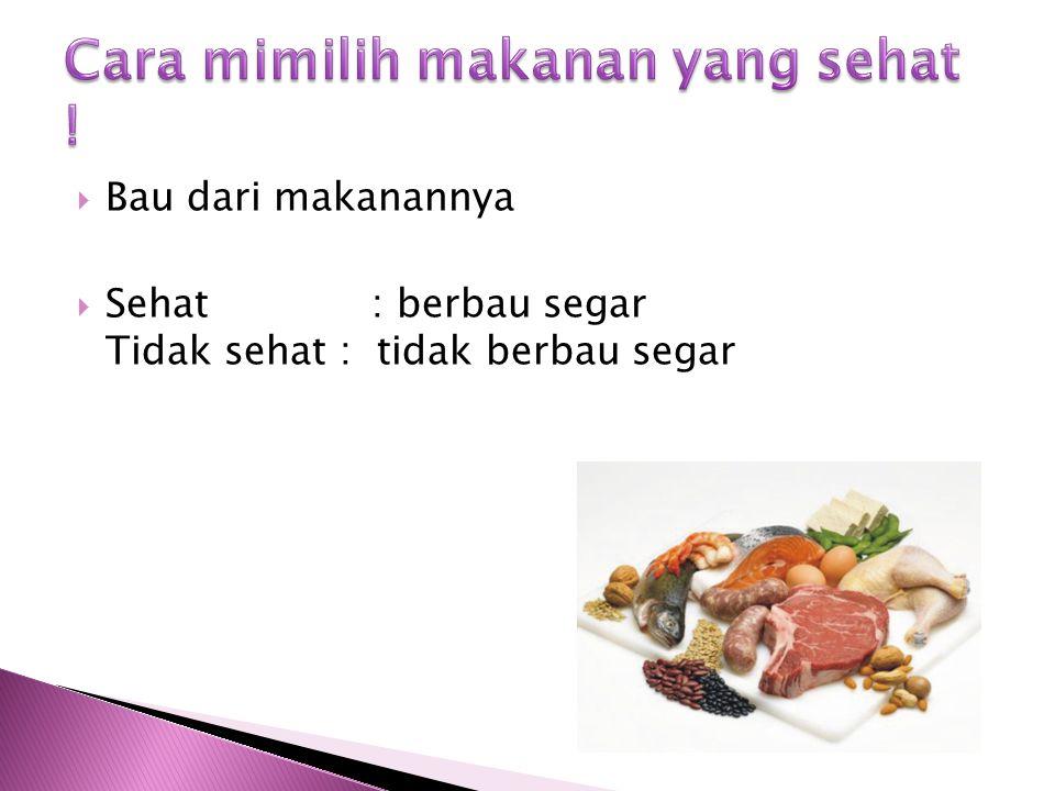  Bau dari makanannya  Sehat : berbau segar Tidak sehat : tidak berbau segar