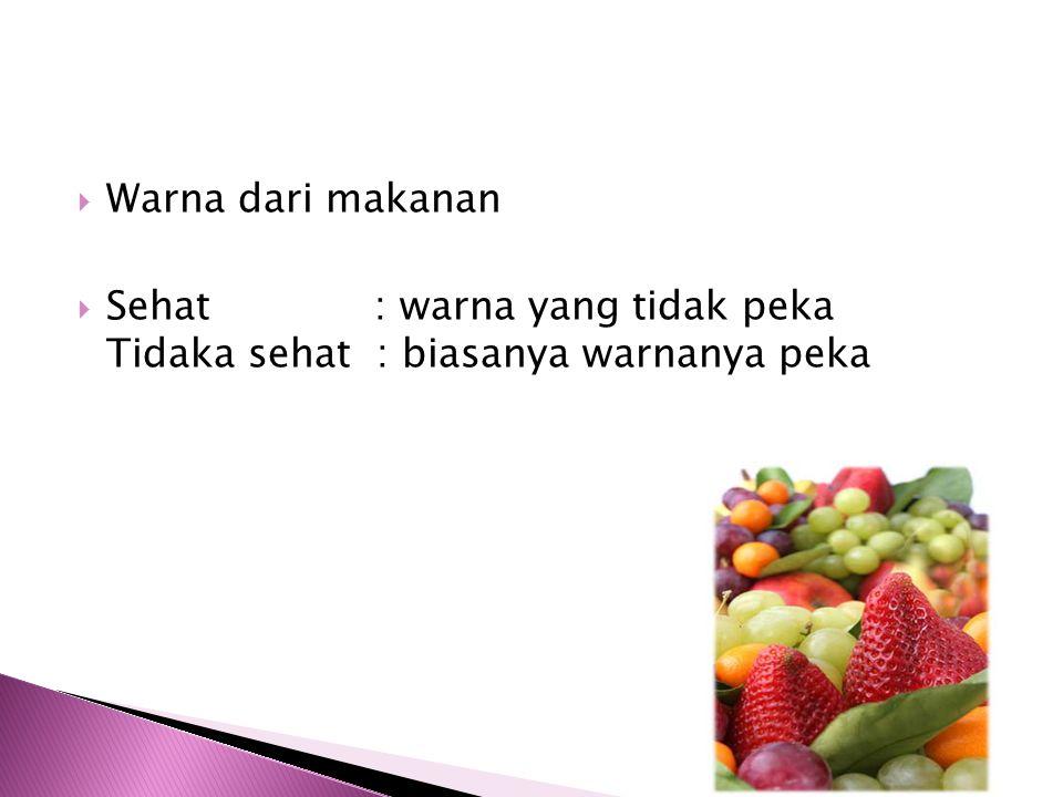 WWarna dari makanan SSehat : warna yang tidak peka Tidaka sehat : biasanya warnanya peka