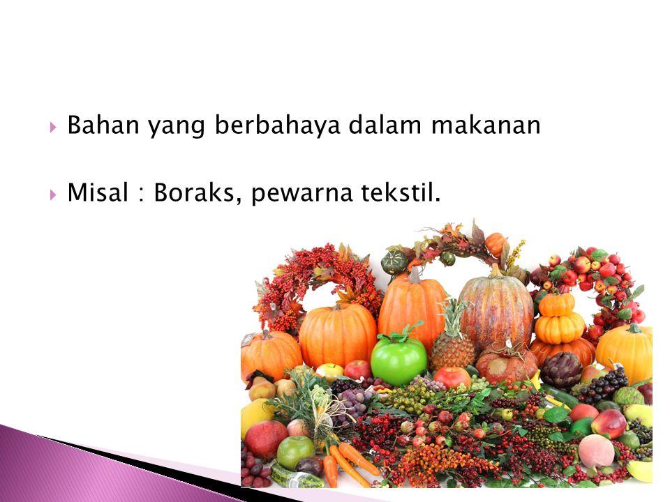 BBahan yang berbahaya dalam makanan MMisal : Boraks, pewarna tekstil.