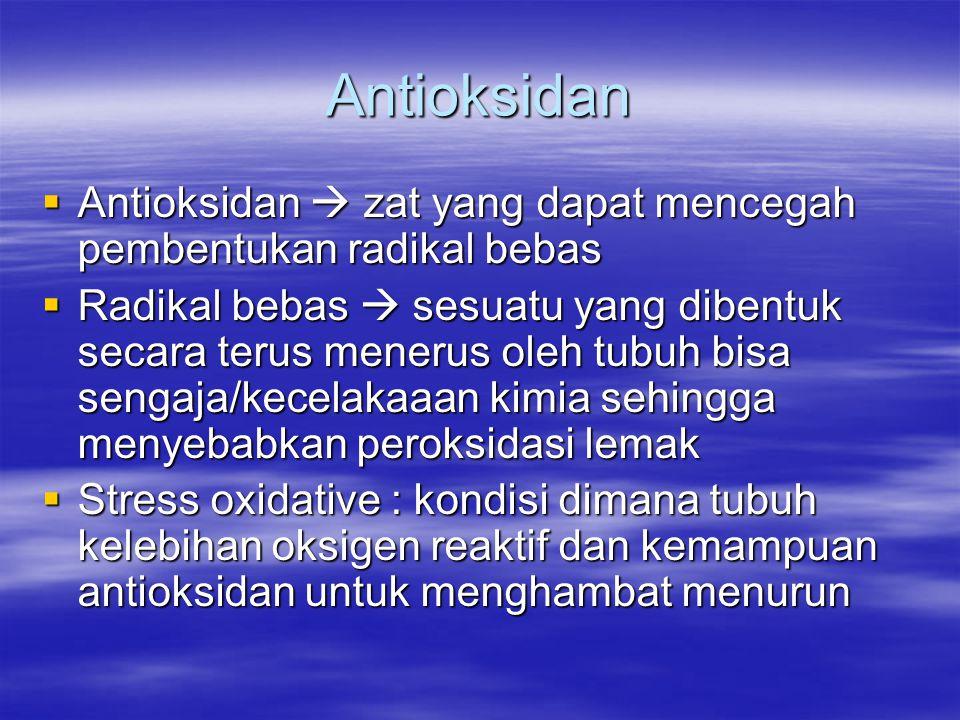 Antioksidan  Antioksidan  zat yang dapat mencegah pembentukan radikal bebas  Radikal bebas  sesuatu yang dibentuk secara terus menerus oleh tubuh bisa sengaja/kecelakaaan kimia sehingga menyebabkan peroksidasi lemak  Stress oxidative : kondisi dimana tubuh kelebihan oksigen reaktif dan kemampuan antioksidan untuk menghambat menurun
