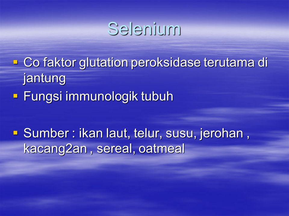 Selenium  Co faktor glutation peroksidase terutama di jantung  Fungsi immunologik tubuh  Sumber : ikan laut, telur, susu, jerohan, kacang2an, serea