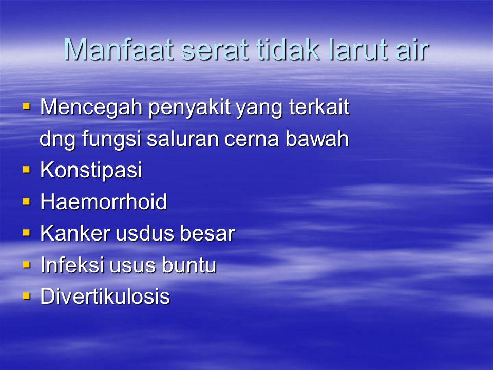 Manfaat serat tidak larut air  Mencegah penyakit yang terkait dng fungsi saluran cerna bawah dng fungsi saluran cerna bawah  Konstipasi  Haemorrhoid  Kanker usdus besar  Infeksi usus buntu  Divertikulosis