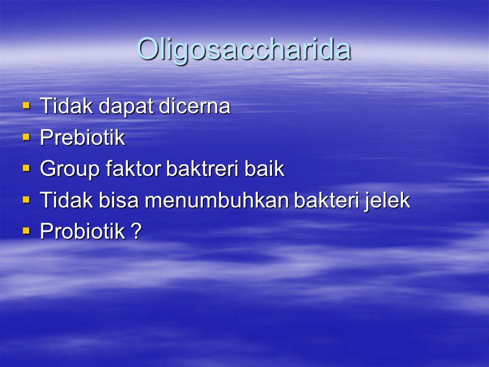 Oligosaccharida  Tidak dapat dicerna  Prebiotik  Group faktor baktreri baik  Tidak bisa menumbuhkan bakteri jelek  Probiotik ?