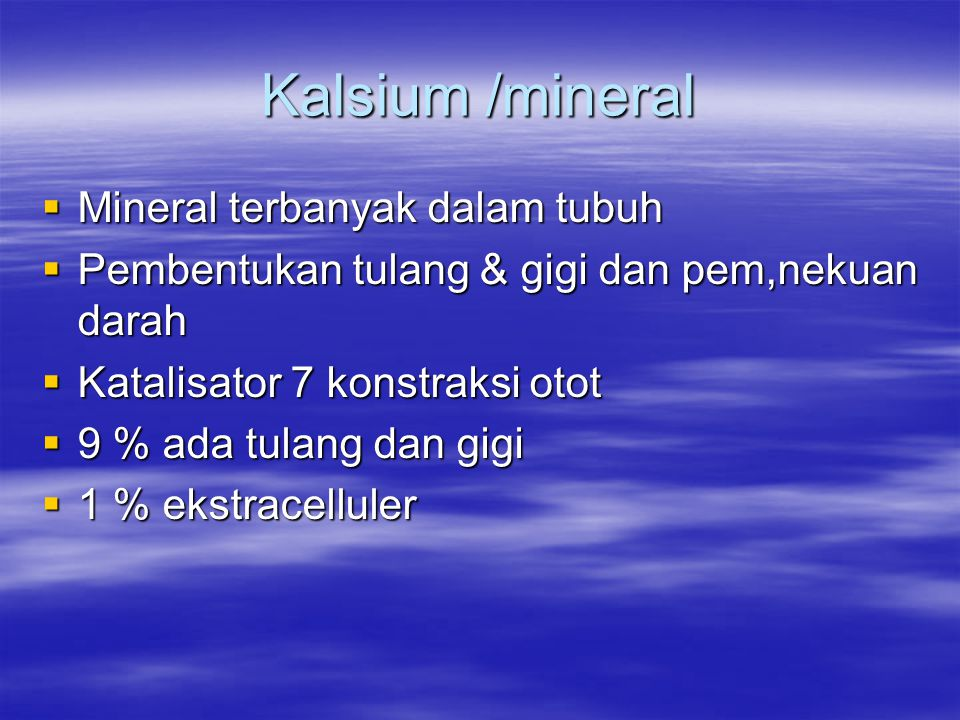 Kalsium /mineral  Mineral terbanyak dalam tubuh  Pembentukan tulang & gigi dan pem,nekuan darah  Katalisator 7 konstraksi otot  9 % ada tulang dan gigi  1 % ekstracelluler
