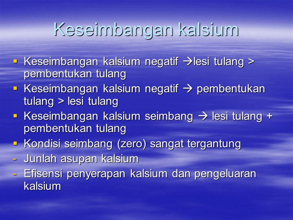 Keseimbangan kalsium  Keseimbangan kalsium negatif  lesi tulang > pembentukan tulang  Keseimbangan kalsium negatif  pembentukan tulang > lesi tulang  Keseimbangan kalsium seimbang  lesi tulang + pembentukan tulang  Kondisi seimbang (zero) sangat tergantung -Junlah asupan kalsium -Efisensi penyerapan kalsium dan pengeluaran kalsium