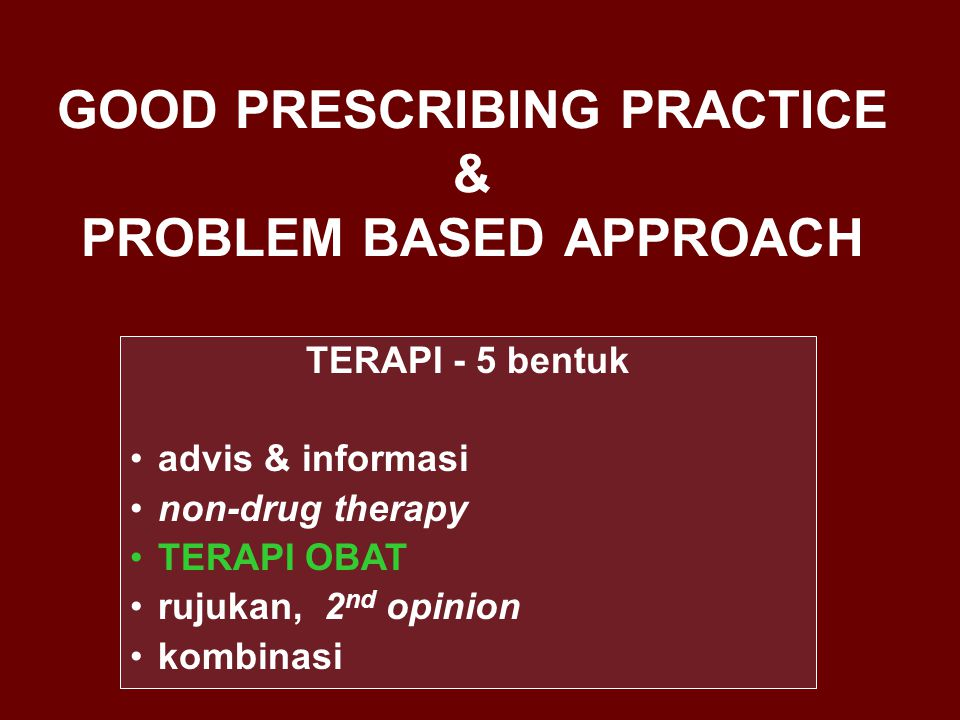 GOOD PRESCRIBING PRACTICE & PROBLEM BASED APPROACH TERAPI - 5 bentuk advis & informasi non-drug therapy TERAPI OBAT rujukan, 2 nd opinion kombinasi