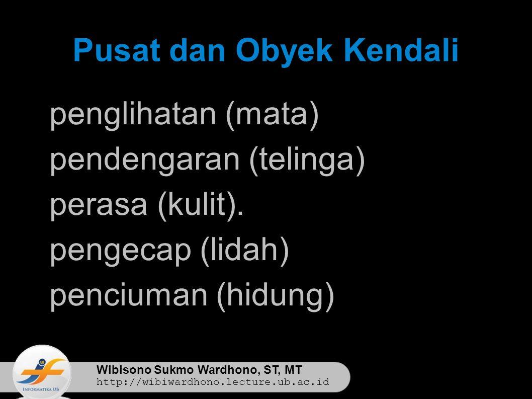 Wibisono Sukmo Wardhono, ST, MT http://wibiwardhono.lecture.ub.ac.id Pusat dan Obyek Kendali 1 penglihatan (mata) 2 pendengaran (telinga) 3 perasa (kulit).