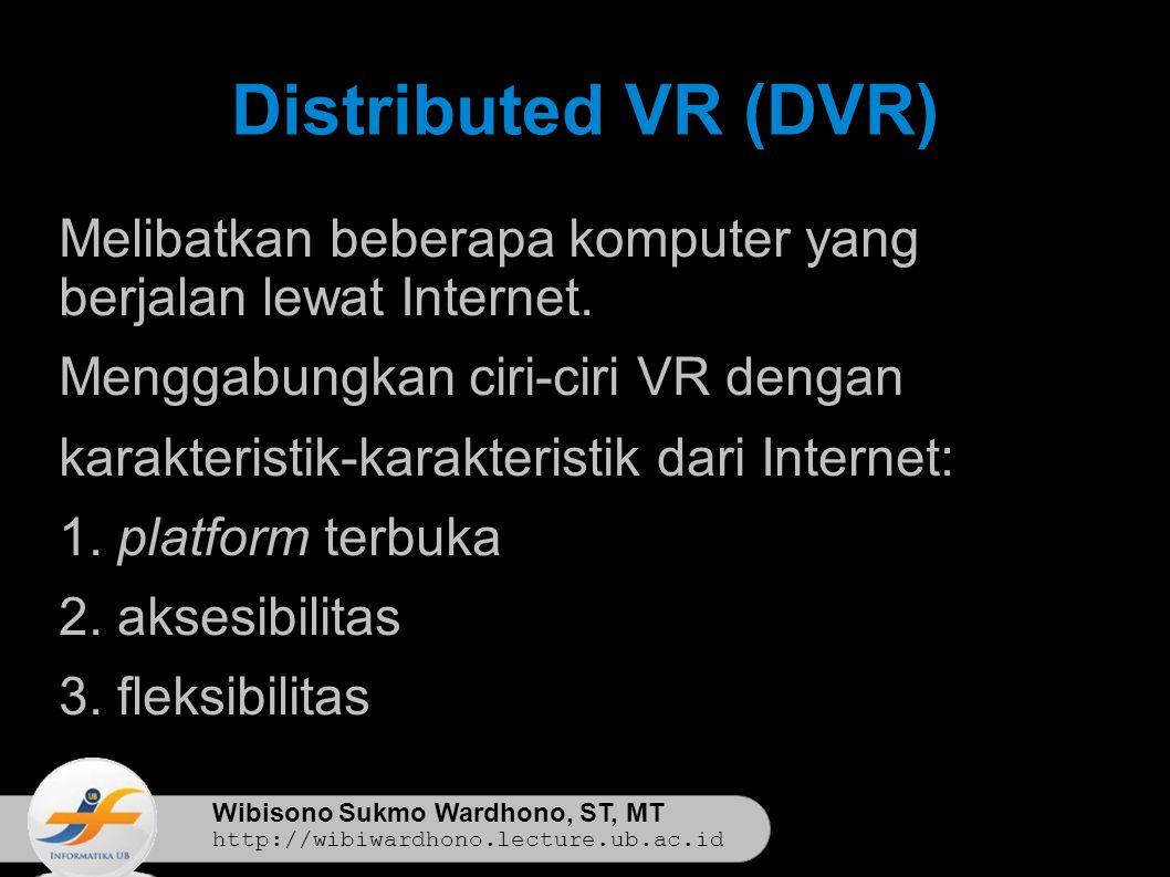 Wibisono Sukmo Wardhono, ST, MT http://wibiwardhono.lecture.ub.ac.id Distributed VR (DVR) Melibatkan beberapa komputer yang berjalan lewat Internet.