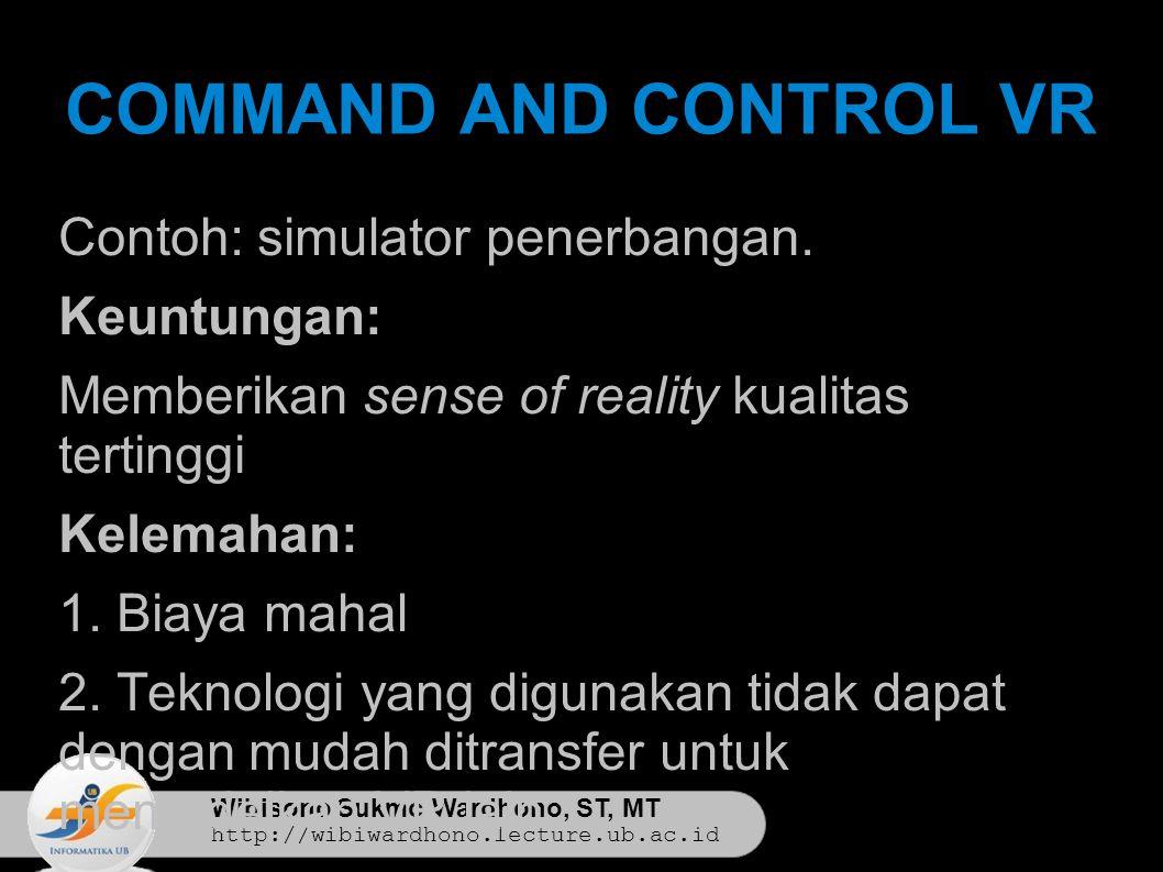 Wibisono Sukmo Wardhono, ST, MT http://wibiwardhono.lecture.ub.ac.id COMMAND AND CONTROL VR Contoh: simulator penerbangan.
