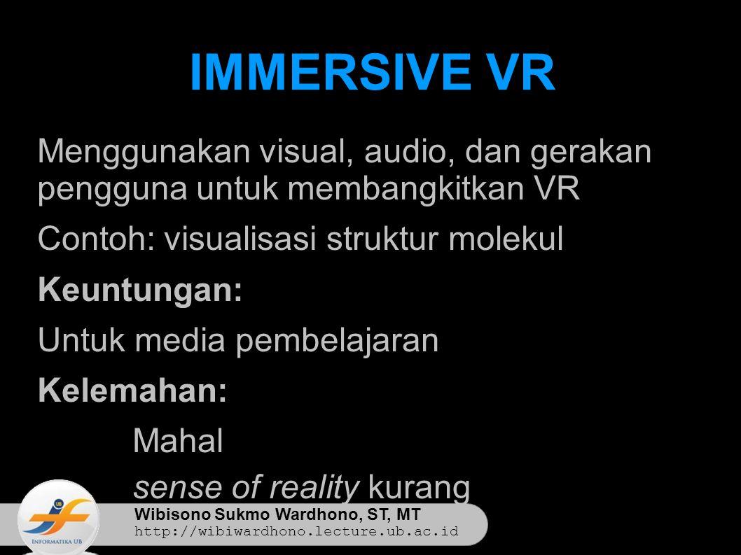 Wibisono Sukmo Wardhono, ST, MT http://wibiwardhono.lecture.ub.ac.id IMMERSIVE VR Menggunakan visual, audio, dan gerakan pengguna untuk membangkitkan VR Contoh: visualisasi struktur molekul Keuntungan: Untuk media pembelajaran Kelemahan:  Mahal  sense of reality kurang