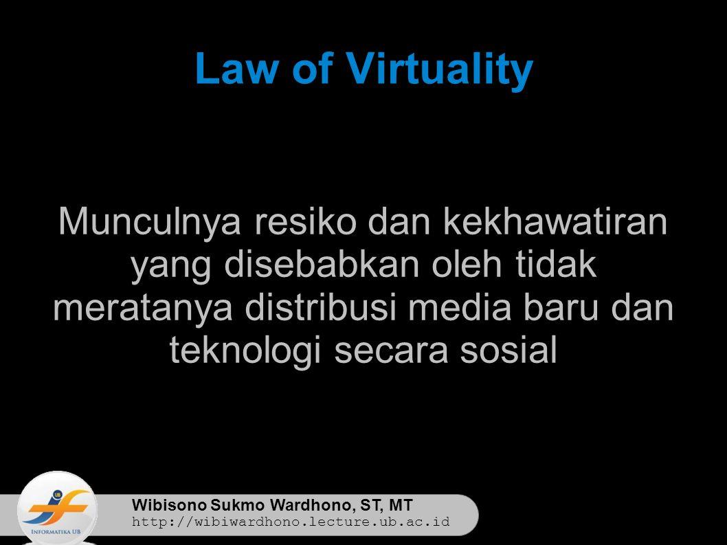 Wibisono Sukmo Wardhono, ST, MT http://wibiwardhono.lecture.ub.ac.id Law of Virtuality Munculnya resiko dan kekhawatiran yang disebabkan oleh tidak meratanya distribusi media baru dan teknologi secara sosial