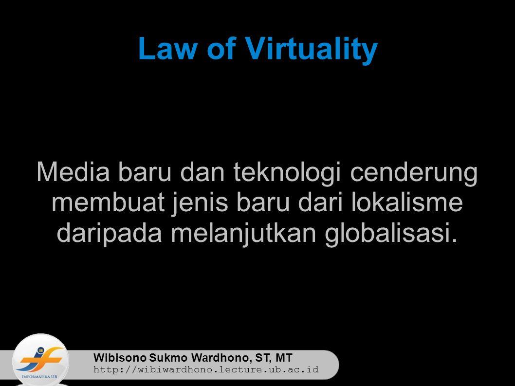 Wibisono Sukmo Wardhono, ST, MT http://wibiwardhono.lecture.ub.ac.id Law of Virtuality Media baru dan teknologi cenderung membuat jenis baru dari lokalisme daripada melanjutkan globalisasi.