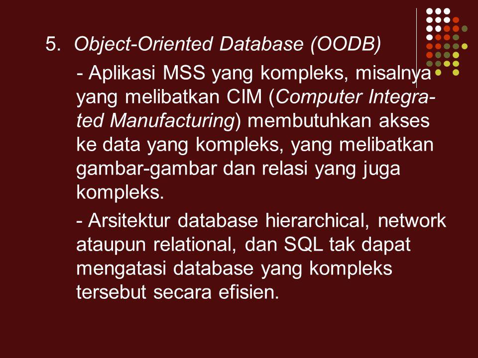 5. Object-Oriented Database (OODB) - Aplikasi MSS yang kompleks, misalnya yang melibatkan CIM (Computer Integra- ted Manufacturing) membutuhkan akses