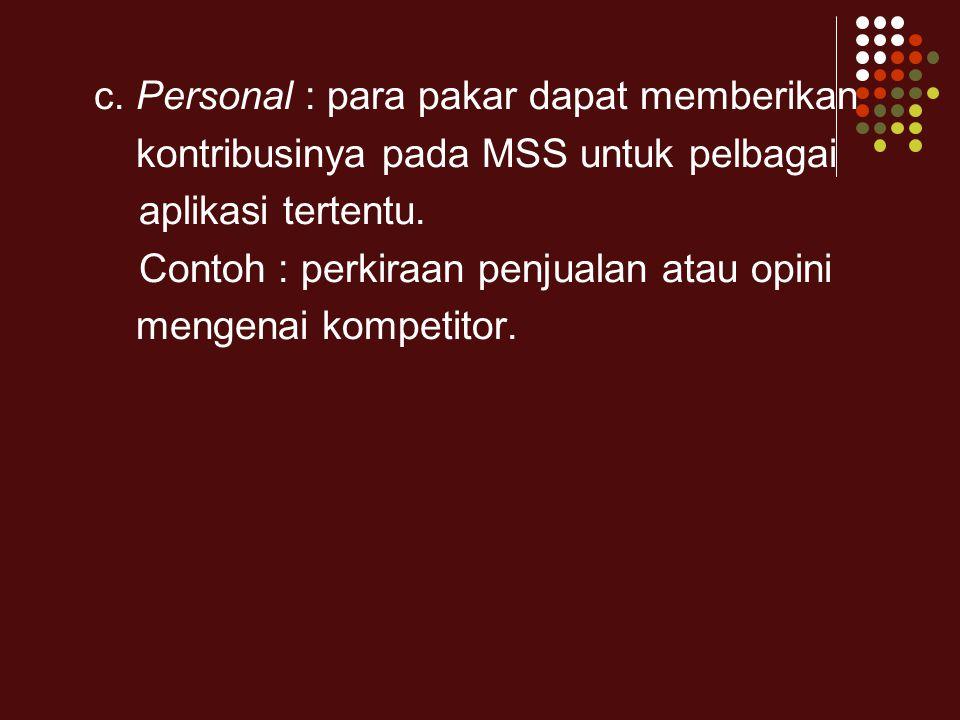 c. Personal : para pakar dapat memberikan kontribusinya pada MSS untuk pelbagai aplikasi tertentu. Contoh : perkiraan penjualan atau opini mengenai ko