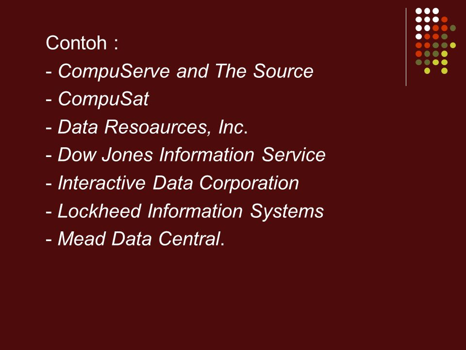 Contoh : - CompuServe and The Source - CompuSat - Data Resoaurces, Inc. - Dow Jones Information Service - Interactive Data Corporation - Lockheed Info