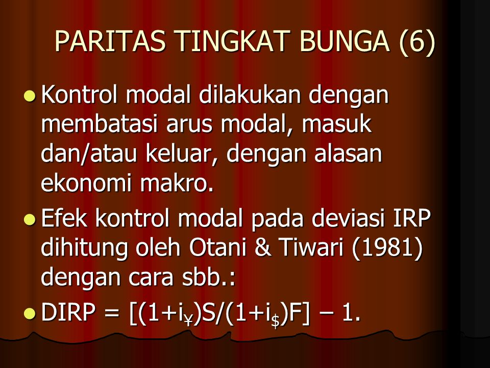 PARITAS TINGKAT BUNGA (5) Dua alasan deviasi dari paritas tingkat bunga: 1. Biaya transaksi; 2. Kontrol modal. Dua alasan deviasi dari paritas tingkat