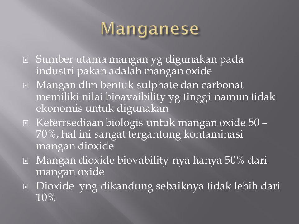  Sumber utama mangan yg digunakan pada industri pakan adalah mangan oxide  Mangan dlm bentuk sulphate dan carbonat memiliki nilai bioavaibility yg tinggi namun tidak ekonomis untuk digunakan  Keterrsediaan biologis untuk mangan oxide 50 – 70%, hal ini sangat tergantung kontaminasi mangan dioxide  Mangan dioxide biovability-nya hanya 50% dari mangan oxide  Dioxide yng dikandung sebaiknya tidak lebih dari 10%