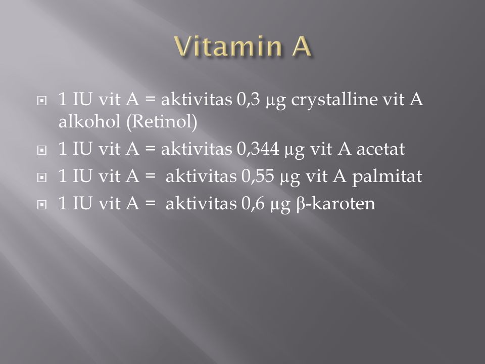  1 IU vit A = aktivitas 0,3 µg crystalline vit A alkohol (Retinol)  1 IU vit A = aktivitas 0,344 µg vit A acetat  1 IU vit A = aktivitas 0,55 µg vit A palmitat  1 IU vit A = aktivitas 0,6 µg β -karoten