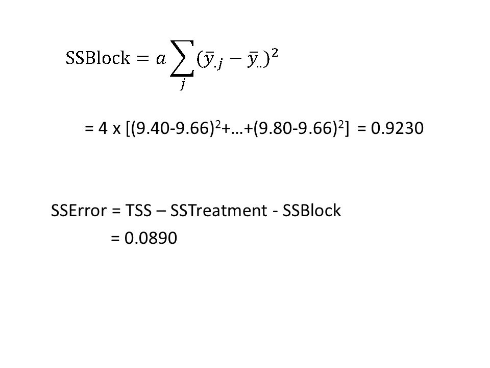 = 4 x [(9.40-9.66) 2 +…+(9.80-9.66) 2 ] = 0.9230 SSError = TSS – SSTreatment - SSBlock = 0.0890