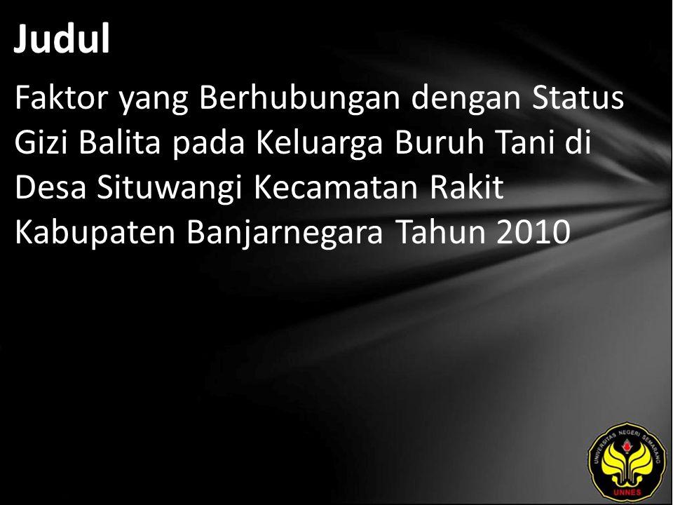 Judul Faktor yang Berhubungan dengan Status Gizi Balita pada Keluarga Buruh Tani di Desa Situwangi Kecamatan Rakit Kabupaten Banjarnegara Tahun 2010