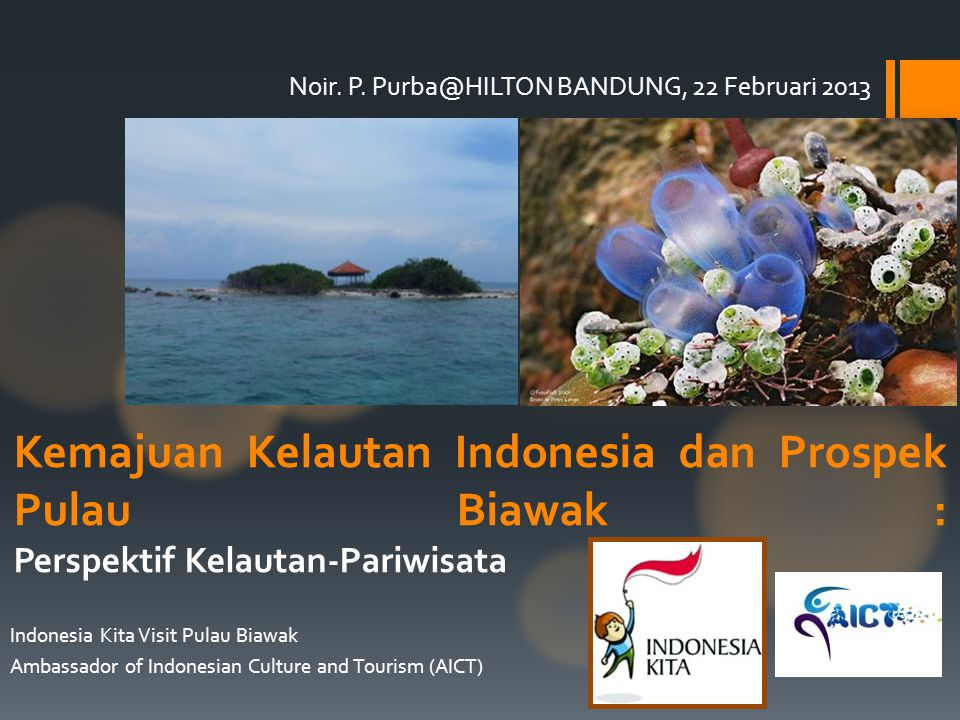 Noir. P. Purba@HILTON BANDUNG, 22 Februari 2013 Indonesia Kita Visit Pulau Biawak Ambassador of Indonesian Culture and Tourism (AICT) Kemajuan Kelauta