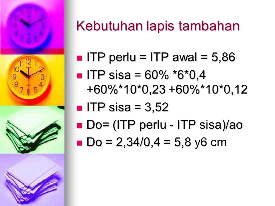 Kebutuhan lapis tambahan ITP perlu = ITP awal = 5,86 ITP perlu = ITP awal = 5,86 ITP sisa = 60% *6*0,4 +60%*10*0,23 +60%*10*0,12 ITP sisa = 60% *6*0,4