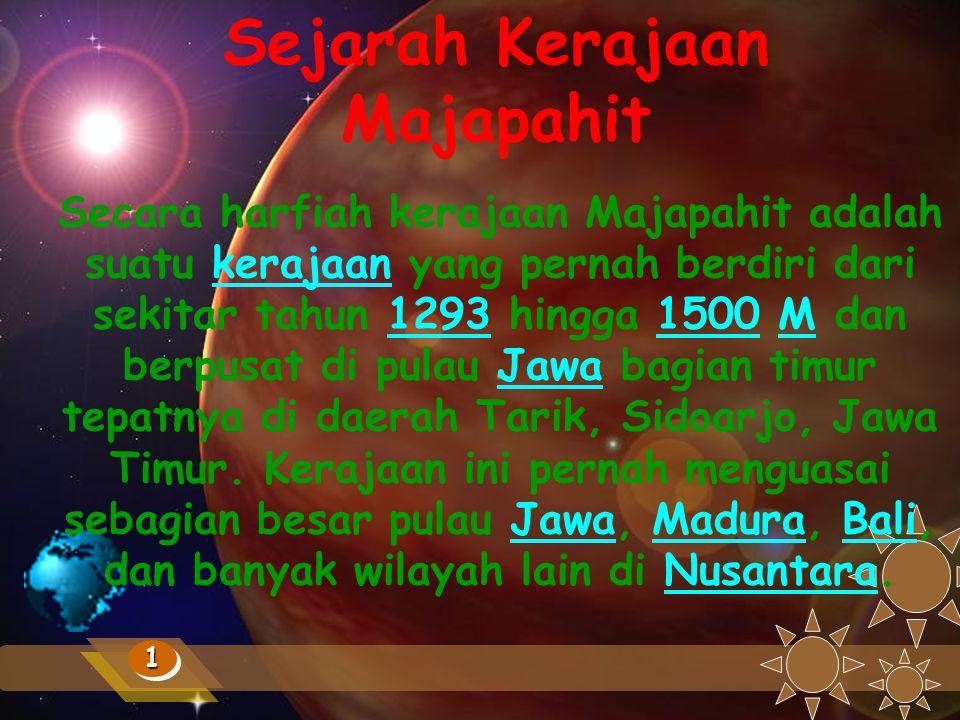 Sejarah Kerajaan Majapahit 11 Secara harfiah kerajaan Majapahit adalah suatu kerajaan yang pernah berdiri dari sekitar tahun 1293 hingga 1500 M dan berpusat di pulau Jawa bagian timur tepatnya di daerah Tarik, Sidoarjo, Jawa Timur.