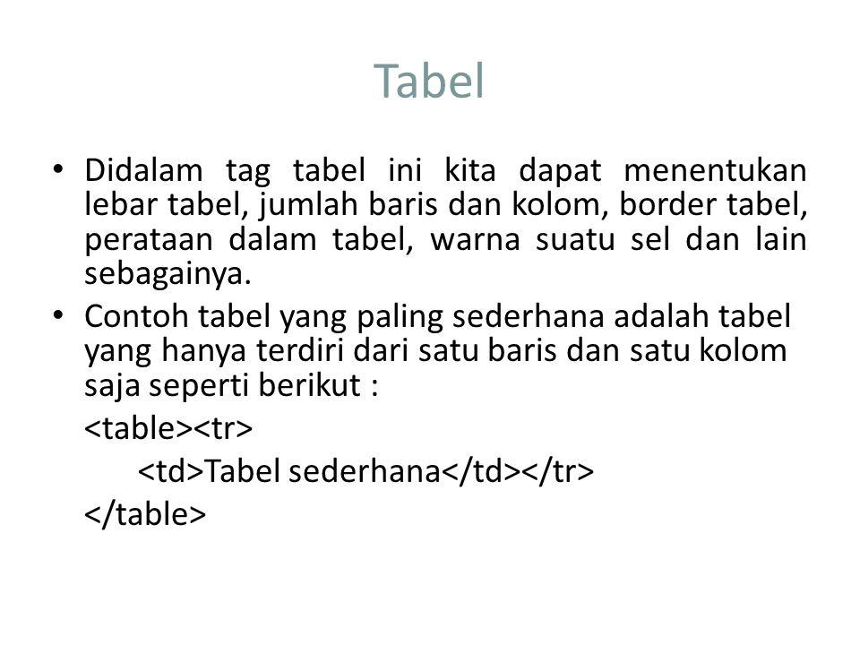 Tabel Didalam tag tabel ini kita dapat menentukan lebar tabel, jumlah baris dan kolom, border tabel, perataan dalam tabel, warna suatu sel dan lain sebagainya.