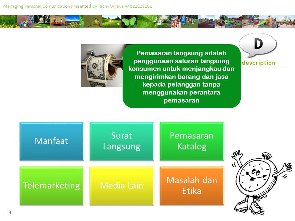 4 Managing Personal Comunication Presented by Richy Wijaya W 122121101 Manfaat dari pemasaran langsung adalah dapat mengidentifikasi pasar yang semakin beragam yang menghasilkan peningkatan jumlah ceruk pasar.