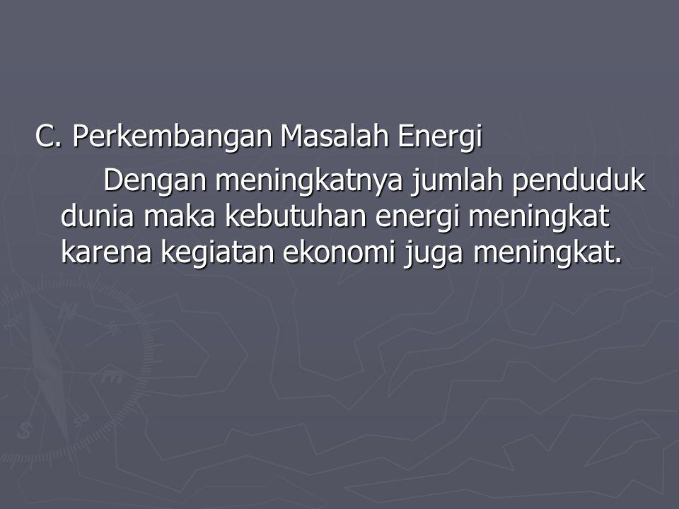 C. Perkembangan Masalah Energi Dengan meningkatnya jumlah penduduk dunia maka kebutuhan energi meningkat karena kegiatan ekonomi juga meningkat.