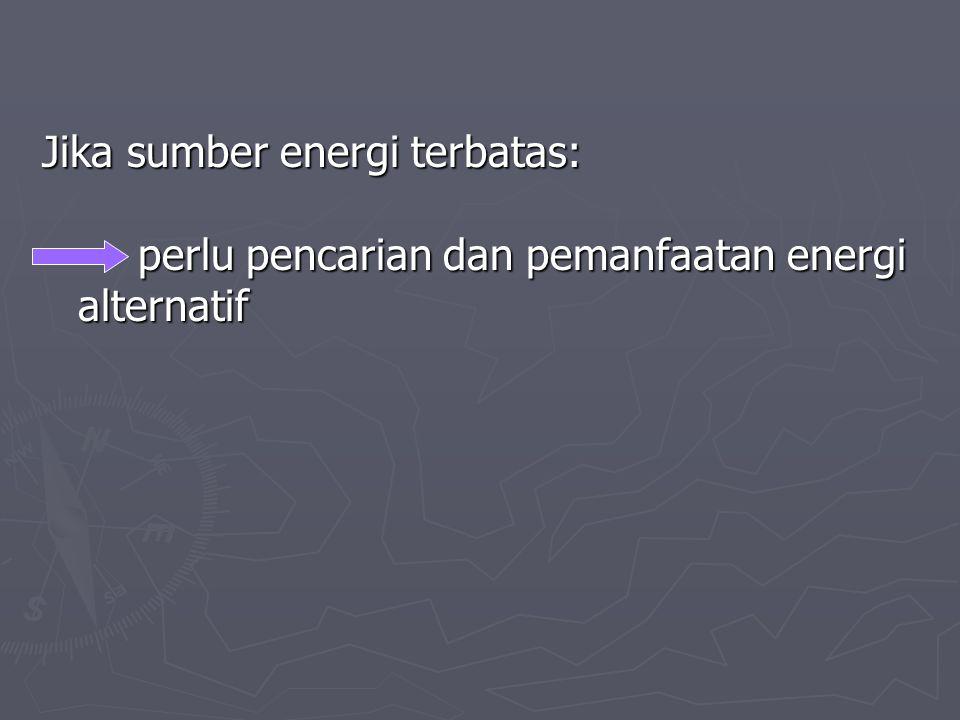 Jika sumber energi terbatas: perlu pencarian dan pemanfaatan energi alternatif