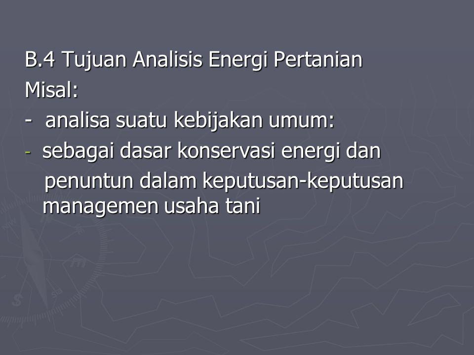 B.4 Tujuan Analisis Energi Pertanian Misal: - analisa suatu kebijakan umum: - sebagai dasar konservasi energi dan penuntun dalam keputusan-keputusan m
