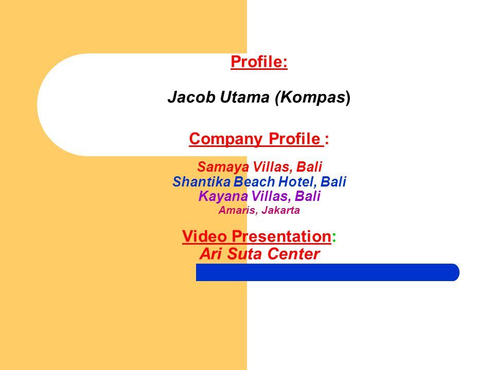 Profile: Jacob Utama (Kompas) Company Profile : Samaya Villas, Bali Shantika Beach Hotel, Bali Kayana Villas, Bali Amaris, Jakarta Video Presentation: Ari Suta Center