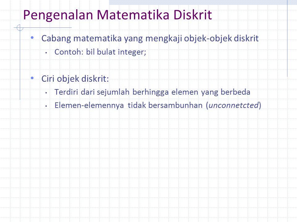 Pengenalan Matematika Diskrit Cabang matematika yang mengkaji objek-objek diskrit Contoh: bil bulat integer; Ciri objek diskrit: Terdiri dari sejumlah berhingga elemen yang berbeda Elemen-elemennya tidak bersambunhan (unconnetcted)