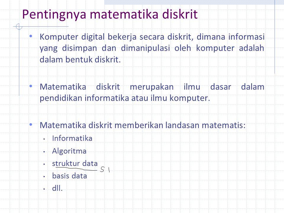 Pentingnya matematika diskrit Komputer digital bekerja secara diskrit, dimana informasi yang disimpan dan dimanipulasi oleh komputer adalah dalam bentuk diskrit.