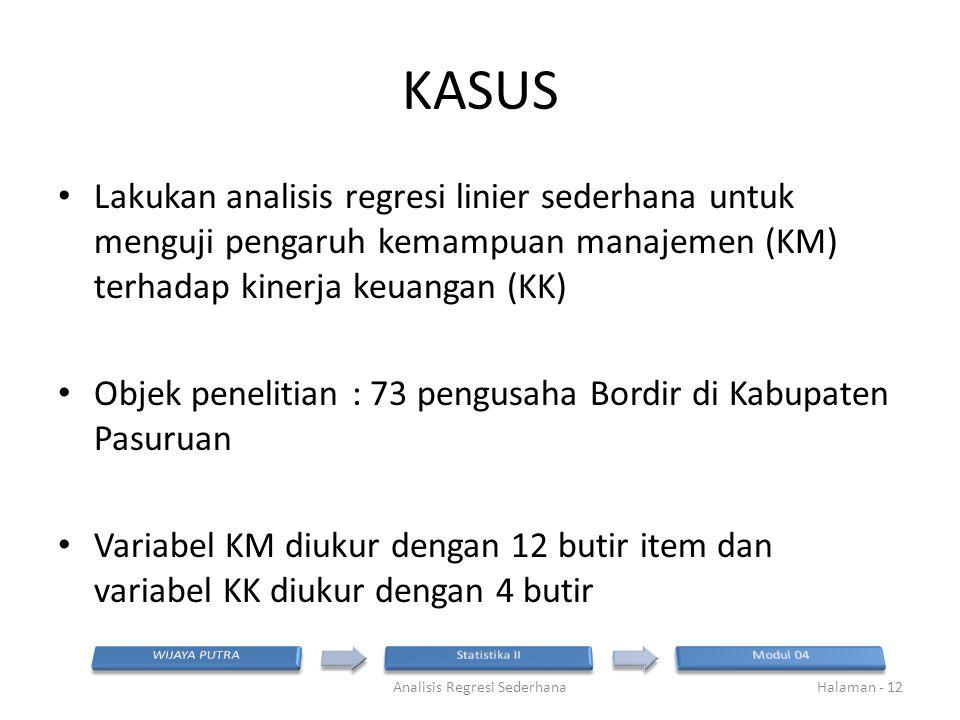 KASUS Lakukan analisis regresi linier sederhana untuk menguji pengaruh kemampuan manajemen (KM) terhadap kinerja keuangan (KK) Objek penelitian : 73 p