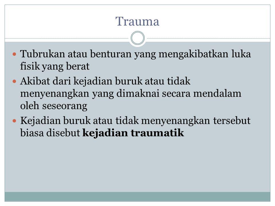 Trauma Tubrukan atau benturan yang mengakibatkan luka fisik yang berat Akibat dari kejadian buruk atau tidak menyenangkan yang dimaknai secara mendalam oleh seseorang Kejadian buruk atau tidak menyenangkan tersebut biasa disebut kejadian traumatik