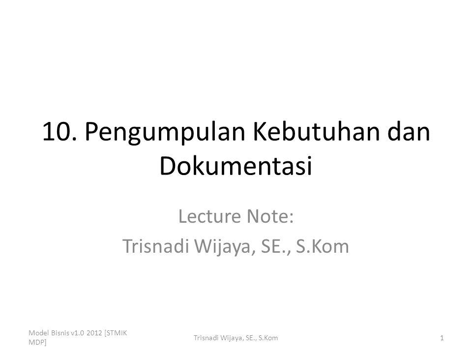 10. Pengumpulan Kebutuhan dan Dokumentasi Lecture Note: Trisnadi Wijaya, SE., S.Kom Model Bisnis v1.0 2012 [STMIK MDP] 1Trisnadi Wijaya, SE., S.Kom