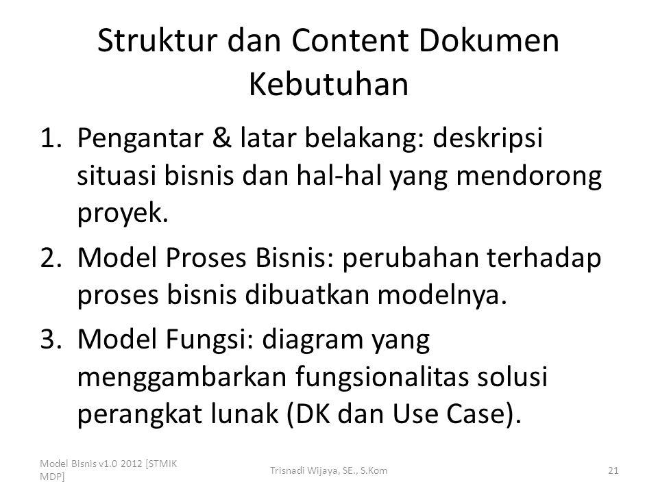 Struktur dan Content Dokumen Kebutuhan 1.Pengantar & latar belakang: deskripsi situasi bisnis dan hal-hal yang mendorong proyek. 2.Model Proses Bisnis