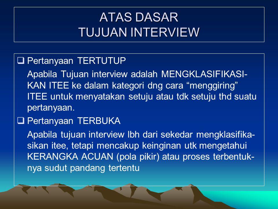 """ATAS DASAR TUJUAN INTERVIEW  Pertanyaan TERTUTUP Apabila Tujuan interview adalah MENGKLASIFIKASI- KAN ITEE ke dalam kategori dng cara """"menggiring"""" IT"""