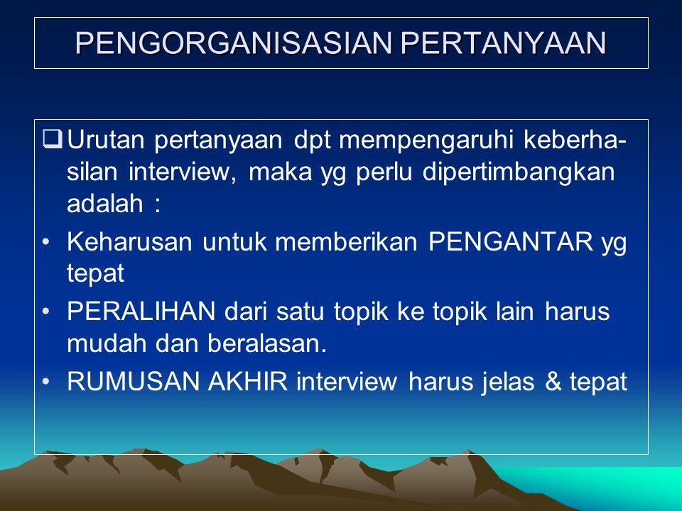 PENGORGANISASIAN PERTANYAAN  Urutan pertanyaan dpt mempengaruhi keberha- silan interview, maka yg perlu dipertimbangkan adalah : Keharusan untuk memb