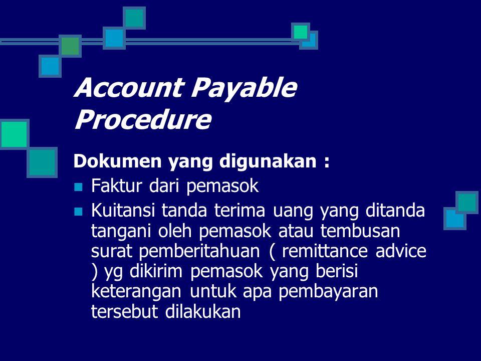 Account Payable Procedure Dokumen yang digunakan : Faktur dari pemasok Kuitansi tanda terima uang yang ditanda tangani oleh pemasok atau tembusan surat pemberitahuan ( remittance advice ) yg dikirim pemasok yang berisi keterangan untuk apa pembayaran tersebut dilakukan