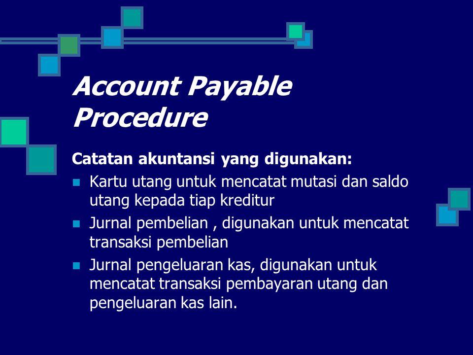 Account Payable Procedure Catatan akuntansi yang digunakan: Kartu utang untuk mencatat mutasi dan saldo utang kepada tiap kreditur Jurnal pembelian, digunakan untuk mencatat transaksi pembelian Jurnal pengeluaran kas, digunakan untuk mencatat transaksi pembayaran utang dan pengeluaran kas lain.