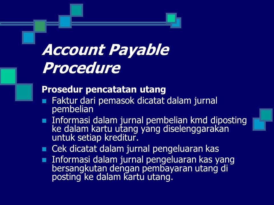 Account Payable Procedure Prosedur pencatatan utang Faktur dari pemasok dicatat dalam jurnal pembelian Informasi dalam jurnal pembelian kmd diposting ke dalam kartu utang yang diselenggarakan untuk setiap kreditur.