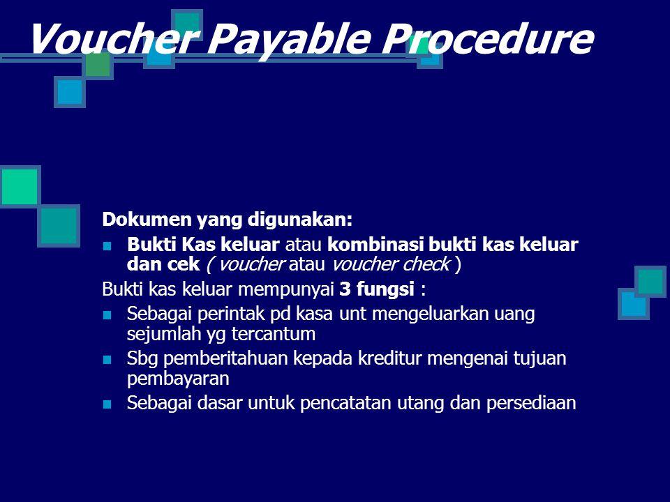 Voucher Payable Procedure Dokumen yang digunakan: Bukti Kas keluar atau kombinasi bukti kas keluar dan cek ( voucher atau voucher check ) Bukti kas keluar mempunyai 3 fungsi : Sebagai perintak pd kasa unt mengeluarkan uang sejumlah yg tercantum Sbg pemberitahuan kepada kreditur mengenai tujuan pembayaran Sebagai dasar untuk pencatatan utang dan persediaan