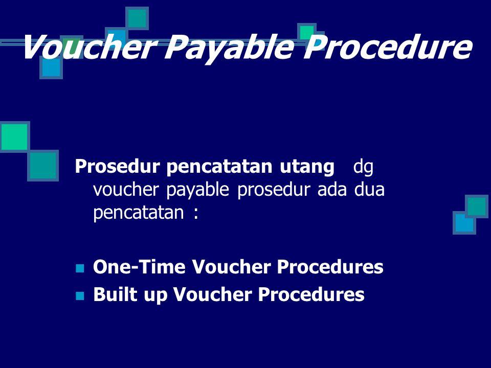 Voucher Payable Procedure Prosedur pencatatan utang dg voucher payable prosedur ada dua pencatatan : One-Time Voucher Procedures Built up Voucher Procedures
